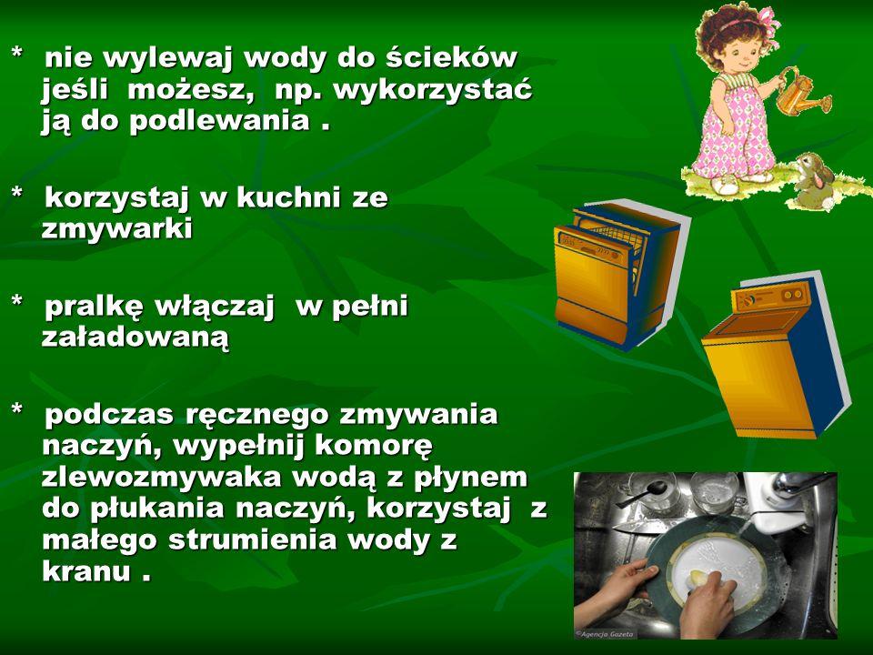 * nie wylewaj wody do ścieków jeśli możesz, np. wykorzystać ją do podlewania. * korzystaj w kuchni ze zmywarki * pralkę włączaj w pełni załadowaną * p