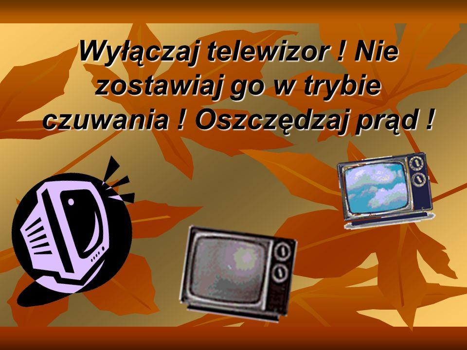Wyłączaj telewizor ! Nie zostawiaj go w trybie czuwania ! Oszczędzaj prąd !