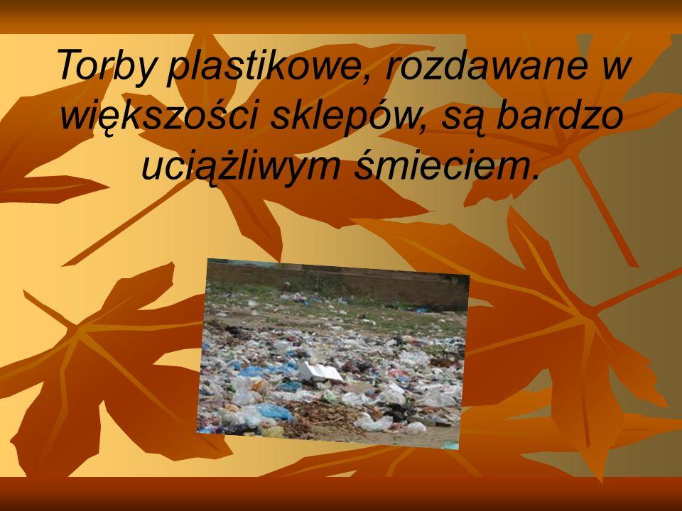 Torby plastikowe, rozdawane w większości sklepów, są bardzo uciążliwym śmieciem.