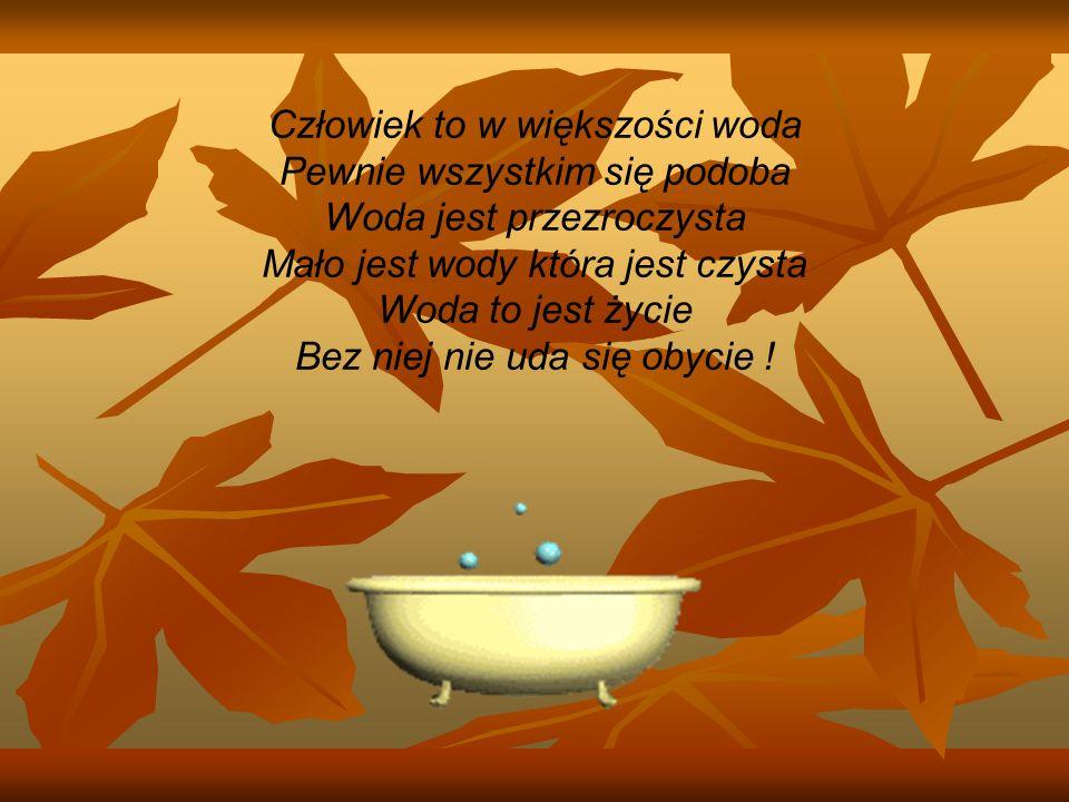 Człowiek to w większości woda Pewnie wszystkim się podoba Woda jest przezroczysta Mało jest wody która jest czysta Woda to jest życie Bez niej nie uda się obycie !