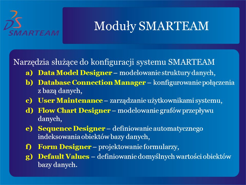 Moduły SMARTEAM Narzędzia służące do konfiguracji systemu SMARTEAM a)Data Model Designer – modelowanie struktury danych, b)Database Connection Manager