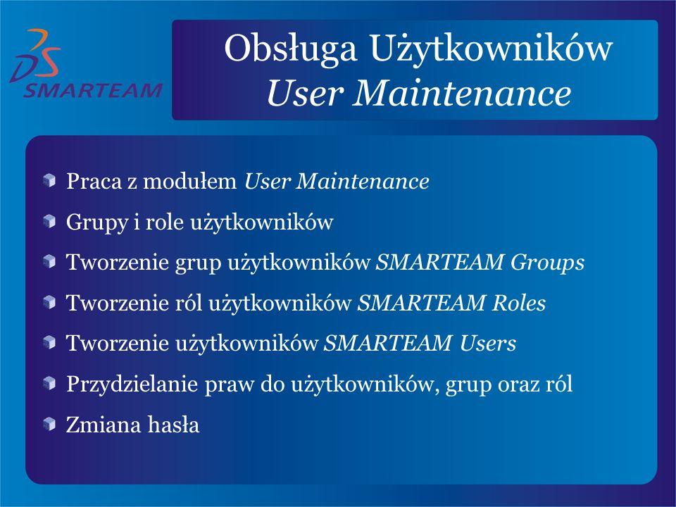 Obsługa Użytkowników User Maintenance Praca z modułem User Maintenance Grupy i role użytkowników Tworzenie grup użytkowników SMARTEAM Groups Tworzenie