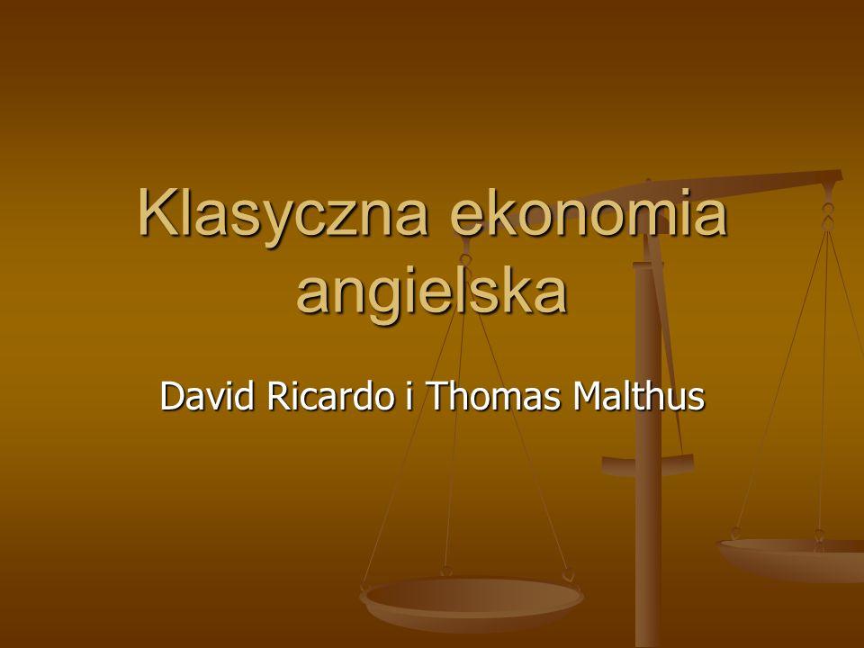 David Ricardo, 1772-1823 Makler giełdowy, nigdy nic nie studiował, zasłynął z przemówień w parlamencie brytyjski, które odniosły sukces i uznano go za jednego z najwibitniejszych ekonomistów XIX w.