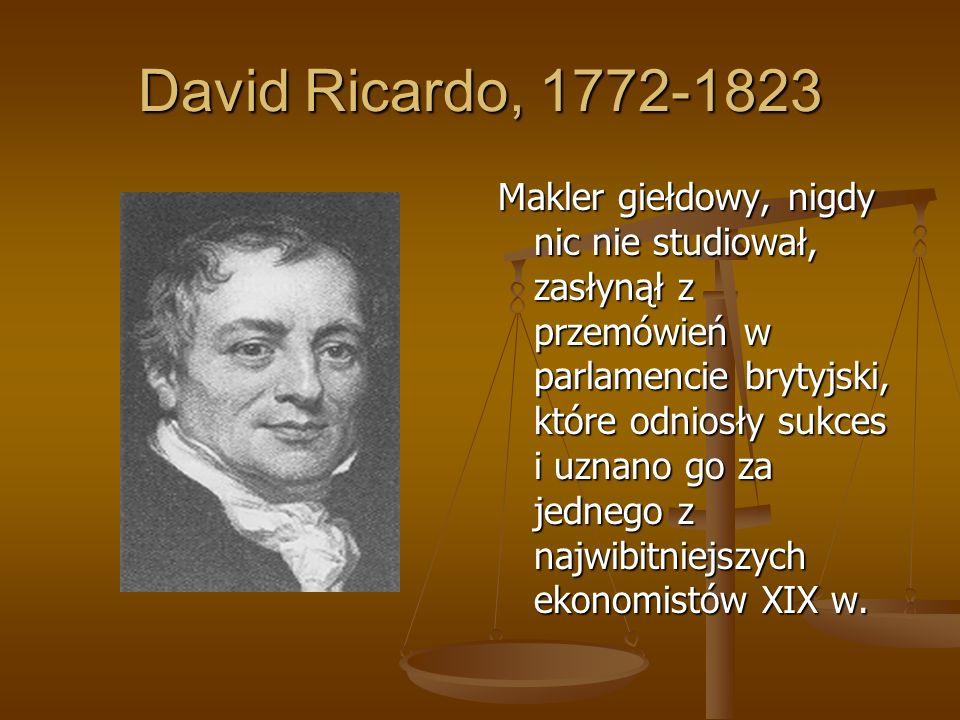 David Ricardo, 1772-1823 Makler giełdowy, nigdy nic nie studiował, zasłynął z przemówień w parlamencie brytyjski, które odniosły sukces i uznano go za