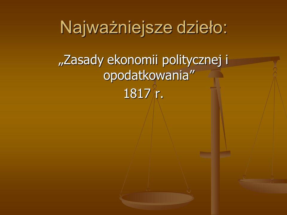 Najważniejsze dzieło: Zasady ekonomii politycznej i opodatkowania 1817 r.