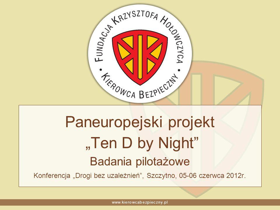 www.kierowcabezpieczny.pl Paneuropejski projekt Ten D by Night Badania pilotażowe Konferencja Drogi bez uzależnień, Szczytno, 05-06 czerwca 2012r.