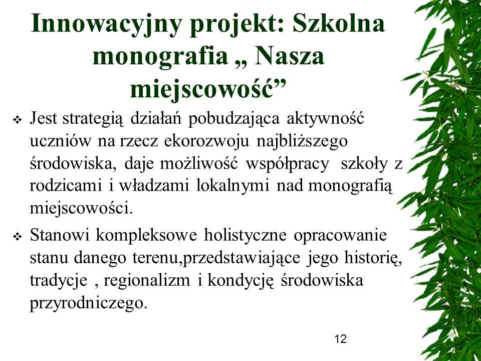 12 Innowacyjny projekt: Szkolna monografia Nasza miejscowość Jest strategią działań pobudzająca aktywność uczniów na rzecz ekorozwoju najbliższego śro