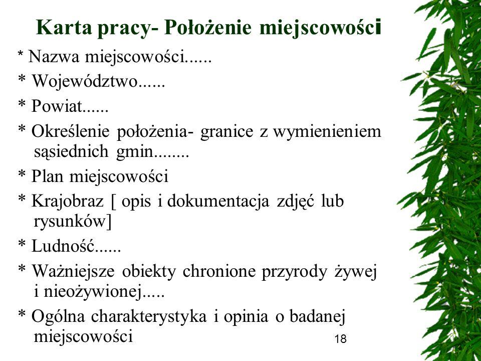 18 Karta pracy- Położenie miejscowośc i * Nazwa miejscowości...... * Województwo...... * Powiat...... * Określenie położenia- granice z wymienieniem s