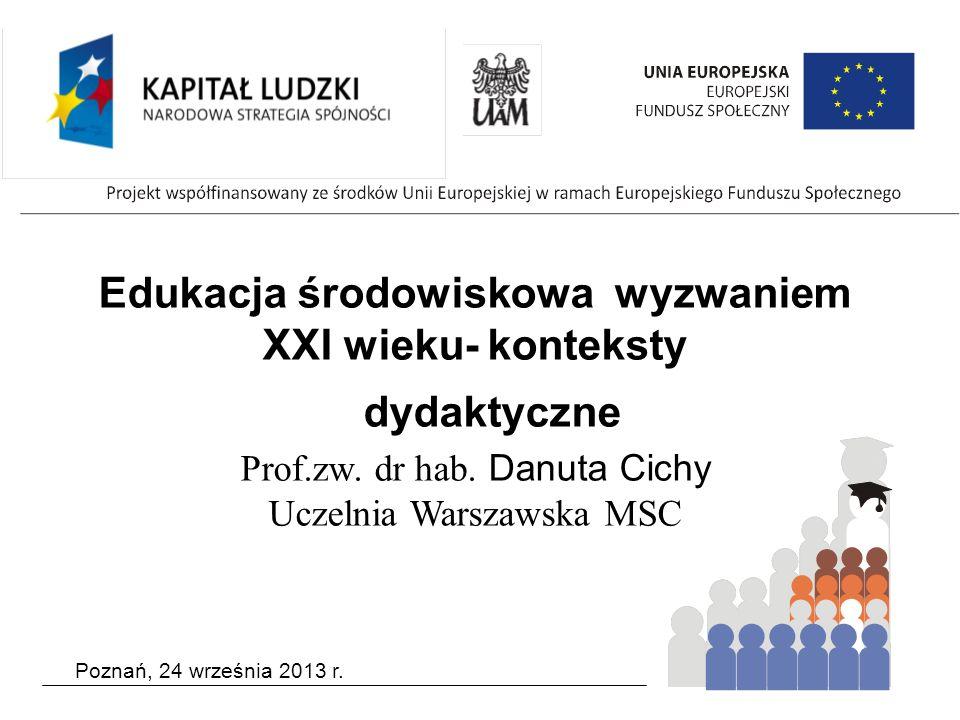 Poznań, 24 września 2013 r. Edukacja środowiskowa wyzwaniem XXI wieku- konteksty dydaktyczne Prof.zw. dr hab. Danuta Cichy Uczelnia Warszawska MSC