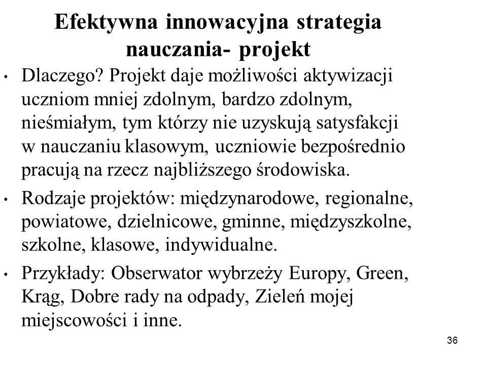 36 Efektywna innowacyjna strategia nauczania- projekt Dlaczego? Projekt daje możliwości aktywizacji uczniom mniej zdolnym, bardzo zdolnym, nieśmiałym,