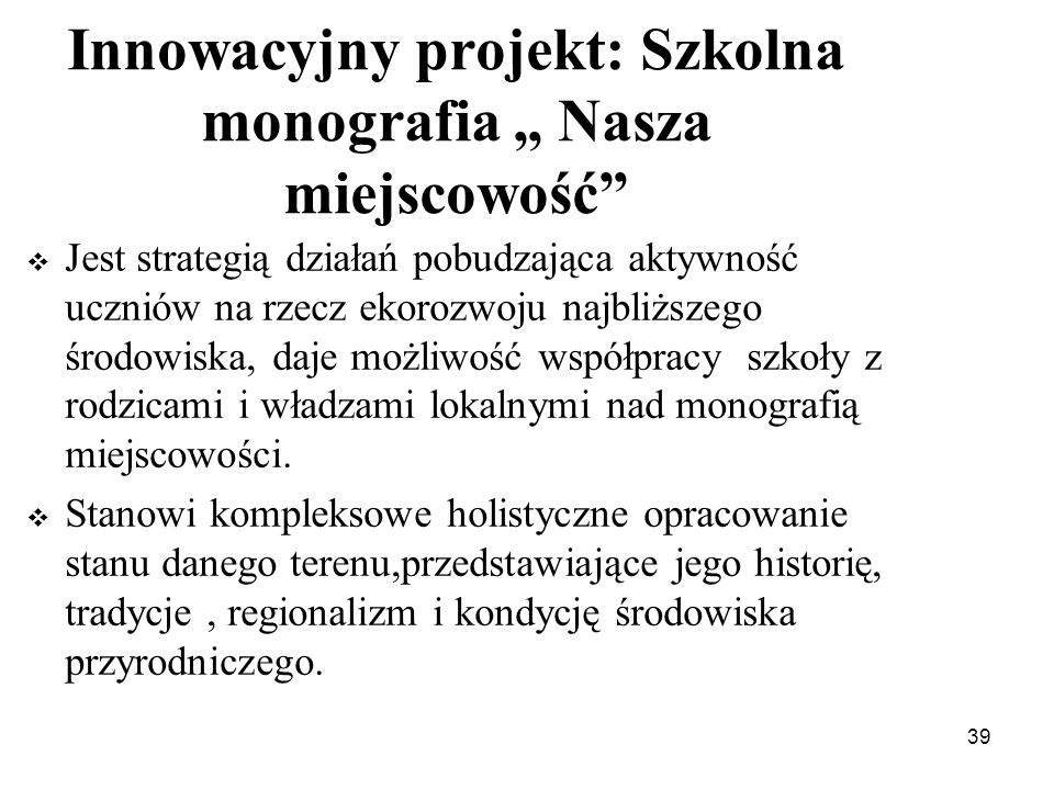 39 Innowacyjny projekt: Szkolna monografia Nasza miejscowość Jest strategią działań pobudzająca aktywność uczniów na rzecz ekorozwoju najbliższego śro