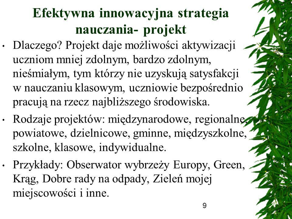 9 Efektywna innowacyjna strategia nauczania- projekt Dlaczego? Projekt daje możliwości aktywizacji uczniom mniej zdolnym, bardzo zdolnym, nieśmiałym,