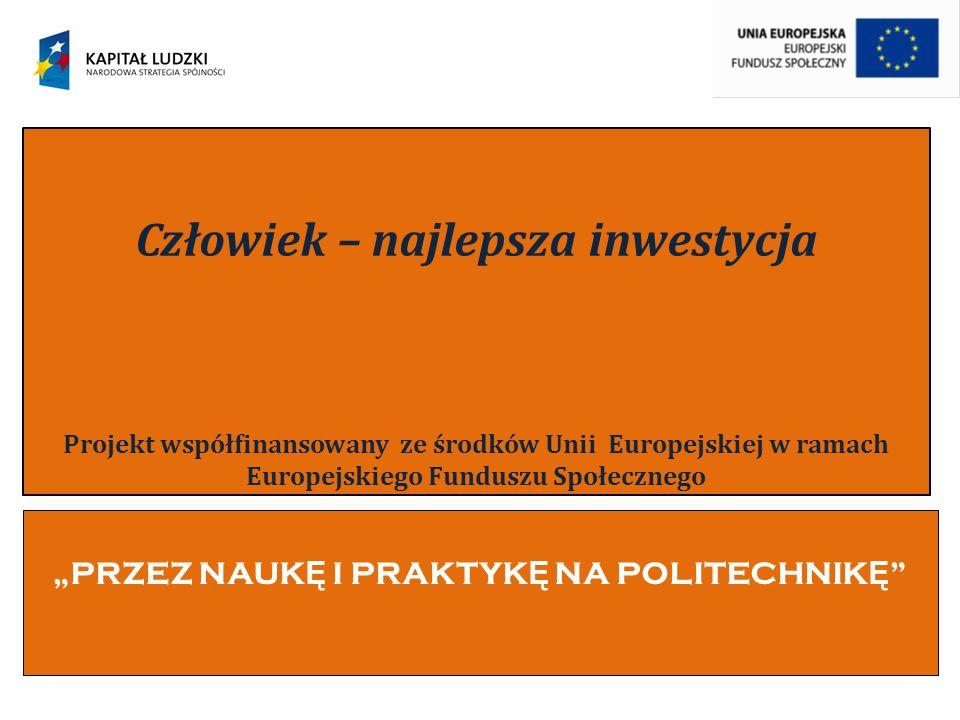 PRZEZ NAUK Ę I PRAKTYK Ę NA POLITECHNIK Ę Człowiek – najlepsza inwestycja Projekt współfinansowany ze środków Unii Europejskiej w ramach Europejskiego Funduszu Społecznego