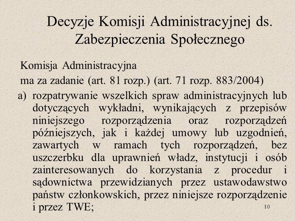 10 Decyzje Komisji Administracyjnej ds. Zabezpieczenia Społecznego Komisja Administracyjna ma za zadanie (art. 81 rozp.) (art. 71 rozp. 883/2004) a)ro