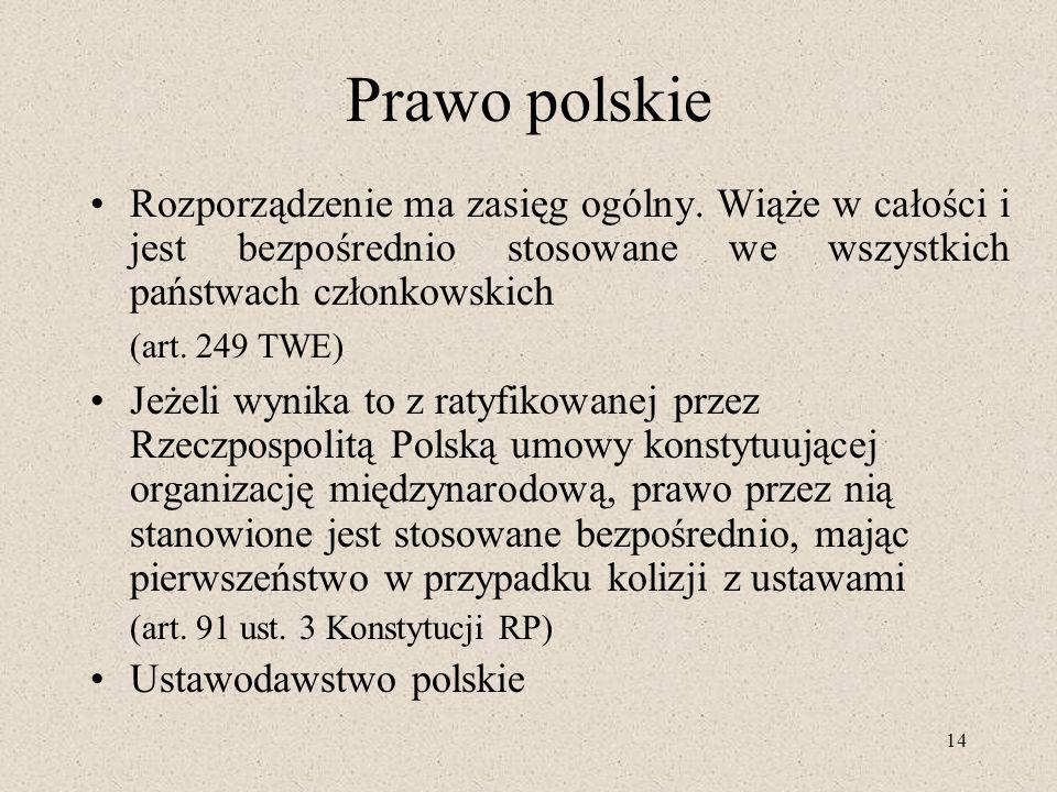 14 Prawo polskie Rozporządzenie ma zasięg ogólny. Wiąże w całości i jest bezpośrednio stosowane we wszystkich państwach członkowskich (art. 249 TWE) J