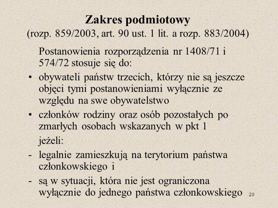 20 Zakres podmiotowy (rozp. 859/2003, art. 90 ust. 1 lit. a rozp. 883/2004) Postanowienia rozporządzenia nr 1408/71 i 574/72 stosuje się do: obywateli