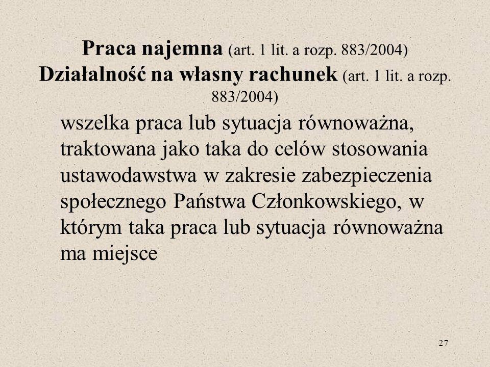 Praca najemna (art. 1 lit. a rozp. 883/2004) Działalność na własny rachunek (art. 1 lit. a rozp. 883/2004) wszelka praca lub sytuacja równoważna, trak