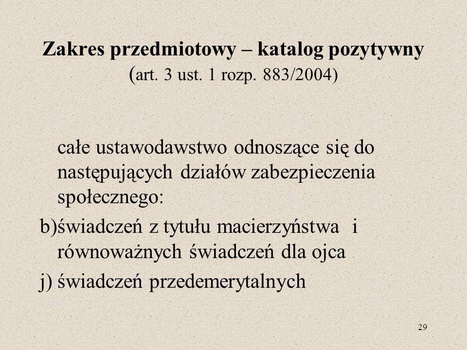 29 Zakres przedmiotowy – katalog pozytywny ( art. 3 ust. 1 rozp. 883/2004) całe ustawodawstwo odnoszące się do następujących działów zabezpieczenia sp