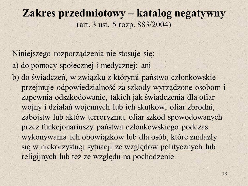 Zakres przedmiotowy – katalog negatywny (art. 3 ust. 5 rozp. 883/2004) Niniejszego rozporządzenia nie stosuje się: a) do pomocy społecznej i medycznej