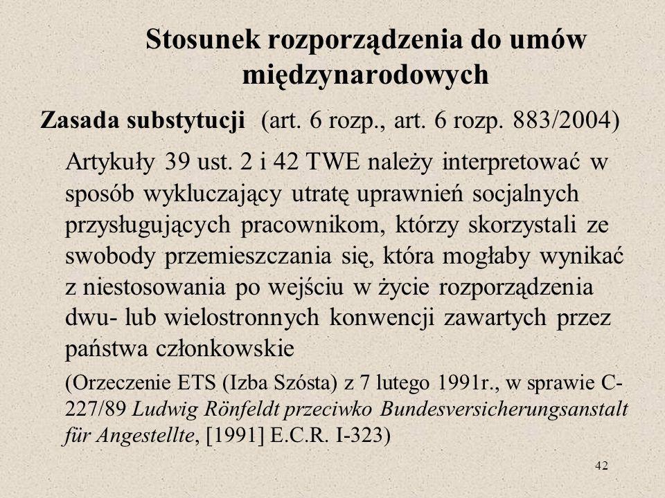 42 Stosunek rozporządzenia do umów międzynarodowych Zasada substytucji (art. 6 rozp., art. 6 rozp. 883/2004) Artykuły 39 ust. 2 i 42 TWE należy interp