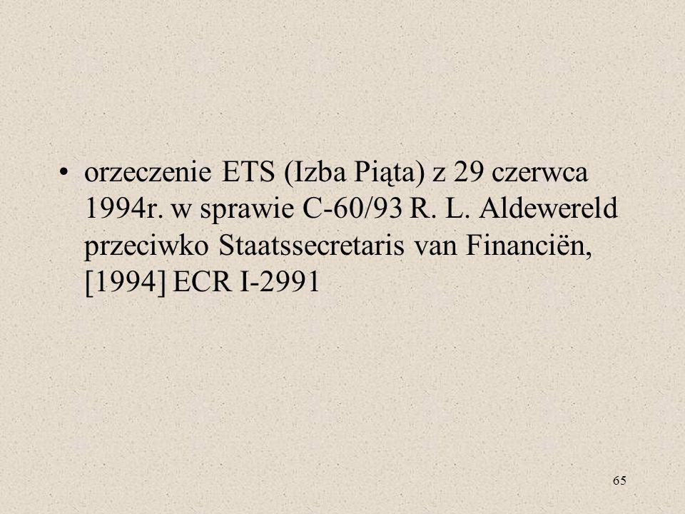 65 orzeczenie ETS (Izba Piąta) z 29 czerwca 1994r. w sprawie C-60/93 R. L. Aldewereld przeciwko Staatssecretaris van Financiën, [1994] ECR I-2991