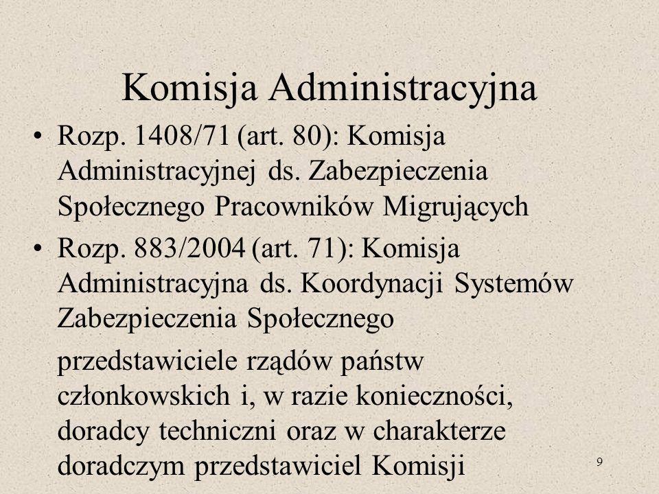 9 Komisja Administracyjna Rozp. 1408/71 (art. 80): Komisja Administracyjnej ds. Zabezpieczenia Społecznego Pracowników Migrujących Rozp. 883/2004 (art
