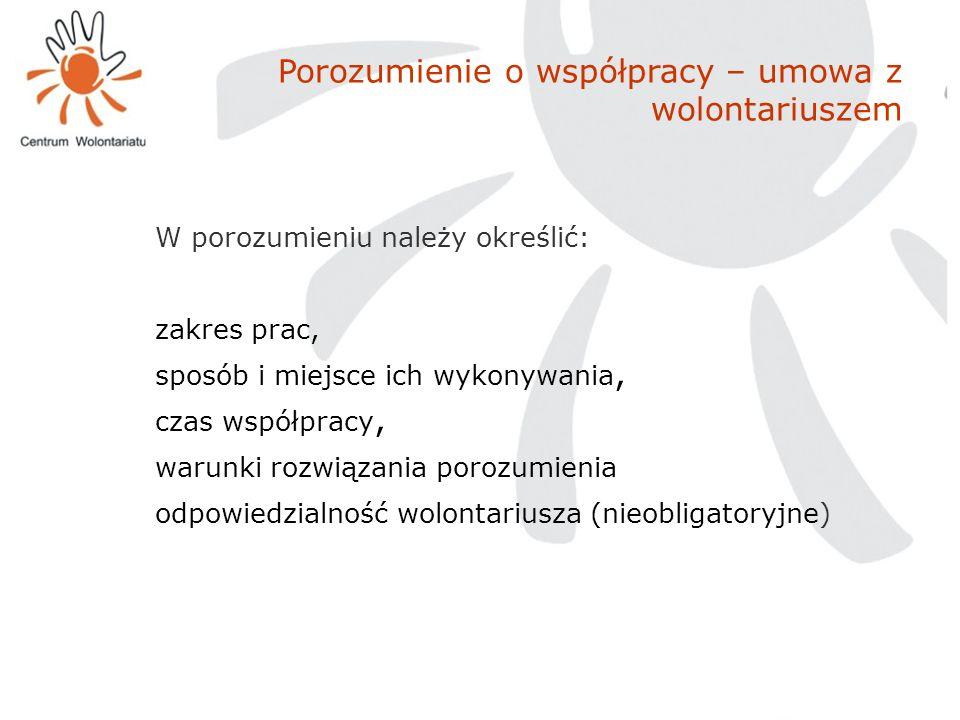 Porozumienie o współpracy – umowa z wolontariuszem W porozumieniu należy określić: zakres prac, sposób i miejsce ich wykonywania, czas współpracy, war