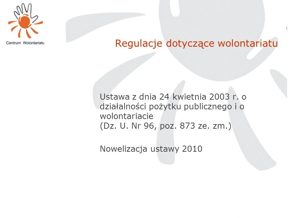 Regulacje dotyczące wolontariatu Ustawa z dnia 24 kwietnia 2003 r. o działalności pożytku publicznego i o wolontariacie (Dz. U. Nr 96, poz. 873 ze. zm