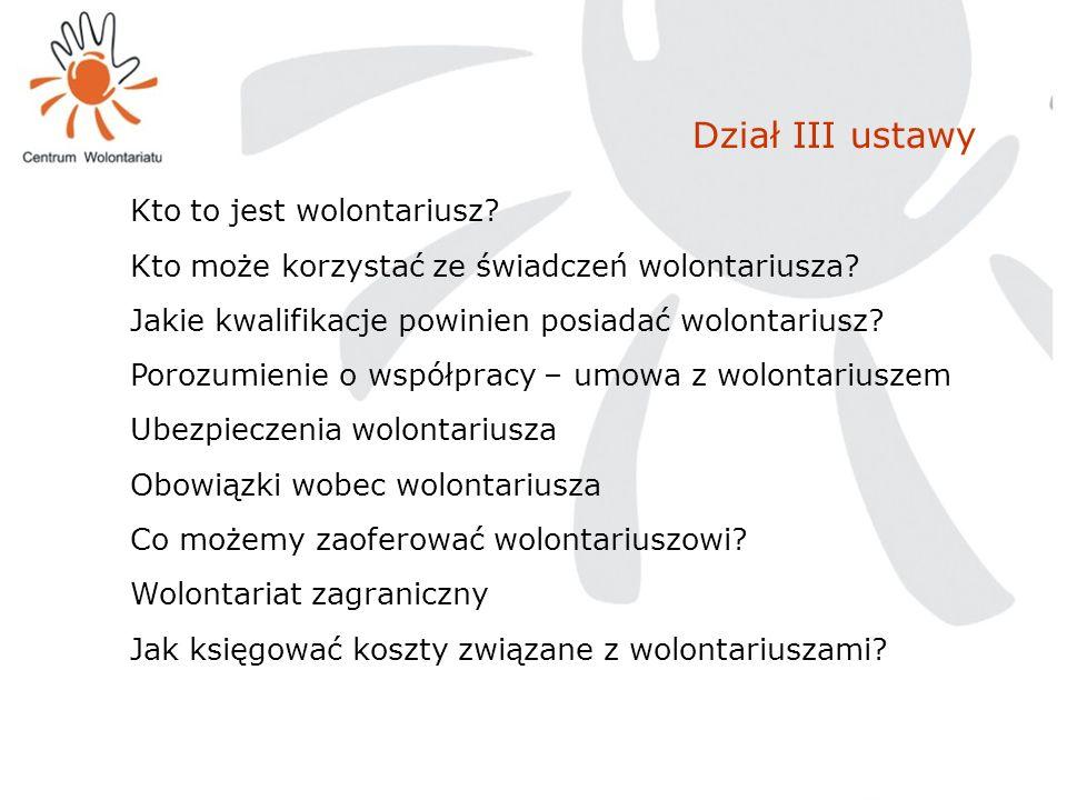 Dział III ustawy Kto to jest wolontariusz? Kto może korzystać ze świadczeń wolontariusza? Jakie kwalifikacje powinien posiadać wolontariusz? Porozumie