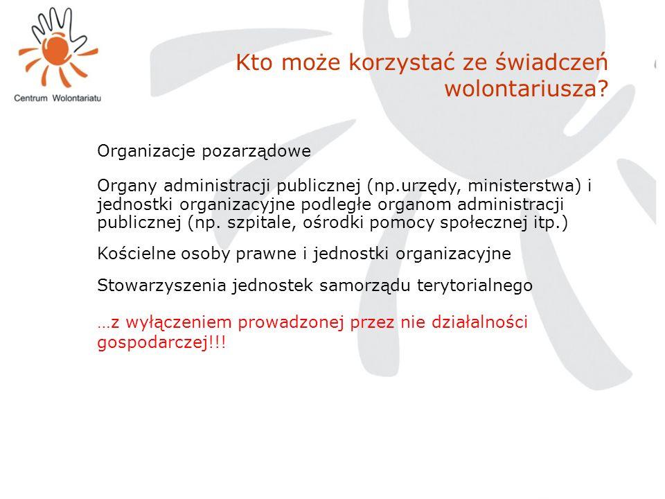 Kto może korzystać ze świadczeń wolontariusza? Organizacje pozarządowe Organy administracji publicznej (np.urzędy, ministerstwa) i jednostki organizac