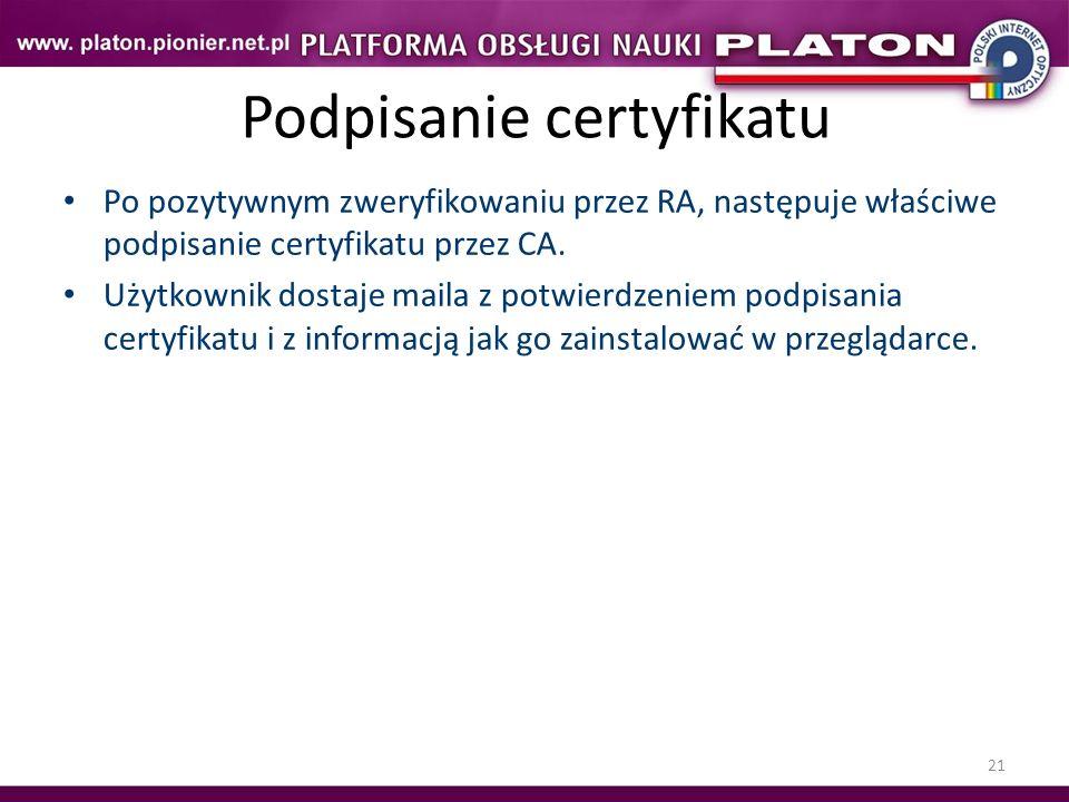 21 Podpisanie certyfikatu Po pozytywnym zweryfikowaniu przez RA, następuje właściwe podpisanie certyfikatu przez CA. Użytkownik dostaje maila z potwie