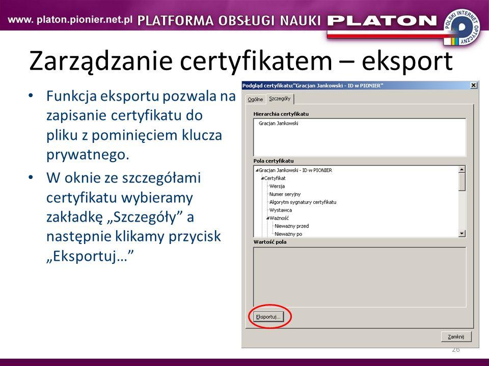 26 Zarządzanie certyfikatem – eksport Funkcja eksportu pozwala na zapisanie certyfikatu do pliku z pominięciem klucza prywatnego. W oknie ze szczegóła