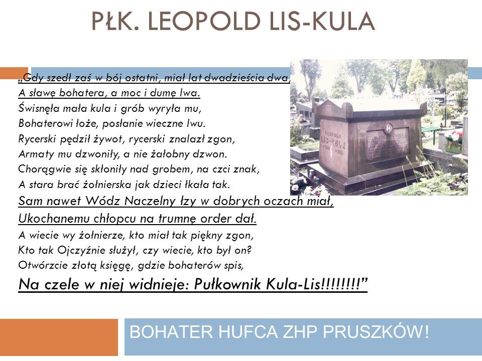 PŁK. LEOPOLD LIS-KULA BOHATER HUFCA ZHP PRUSZKÓW! Gdy szedł zaś w bój ostatni, miał lat dwadzieścia dwa, A sławę bohatera, a moc i dumę lwa. Świsnęła