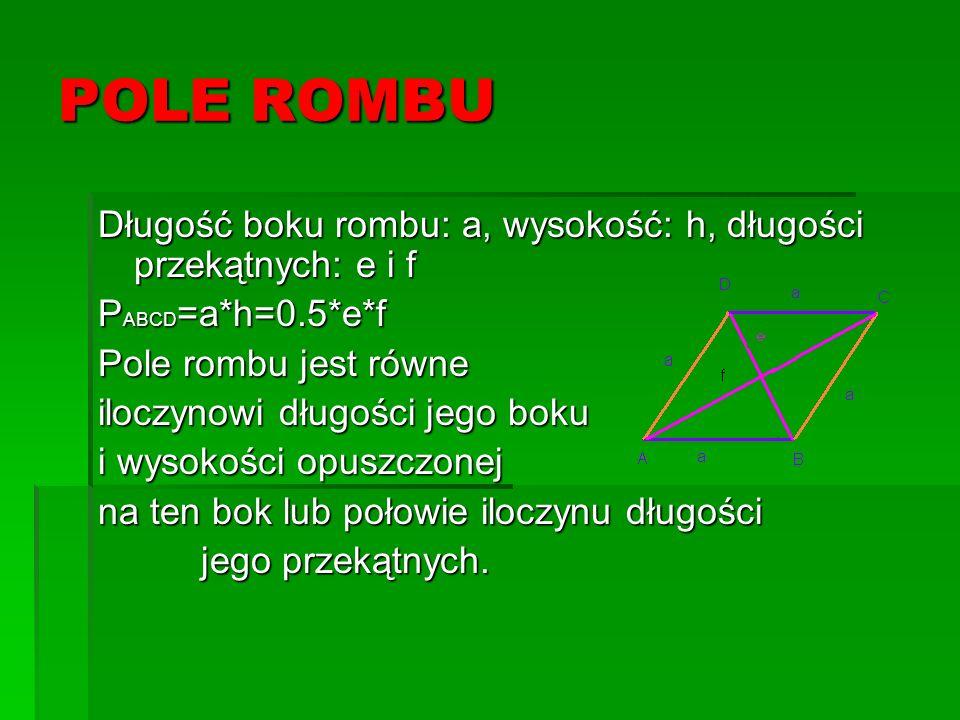 POLE ROMBU Długość boku rombu: a, wysokość: h, długości przekątnych: e i f P ABCD =a*h=0.5*e*f Pole rombu jest równe iloczynowi długości jego boku i w