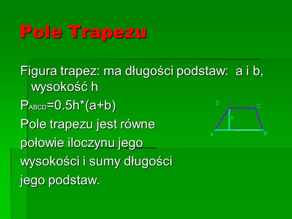 Pole Trapezu Figura trapez: ma długości podstaw: a i b, wysokość h P ABCD =0.5h*(a+b) Pole trapezu jest równe połowie iloczynu jego wysokości i sumy d