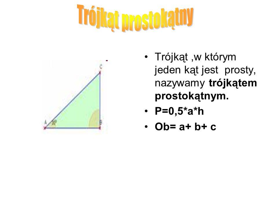 Trójkąt,w którym jeden kąt jest prosty, nazywamy trójkątem prostokątnym. P=0,5*a*h Ob= a+ b+ c