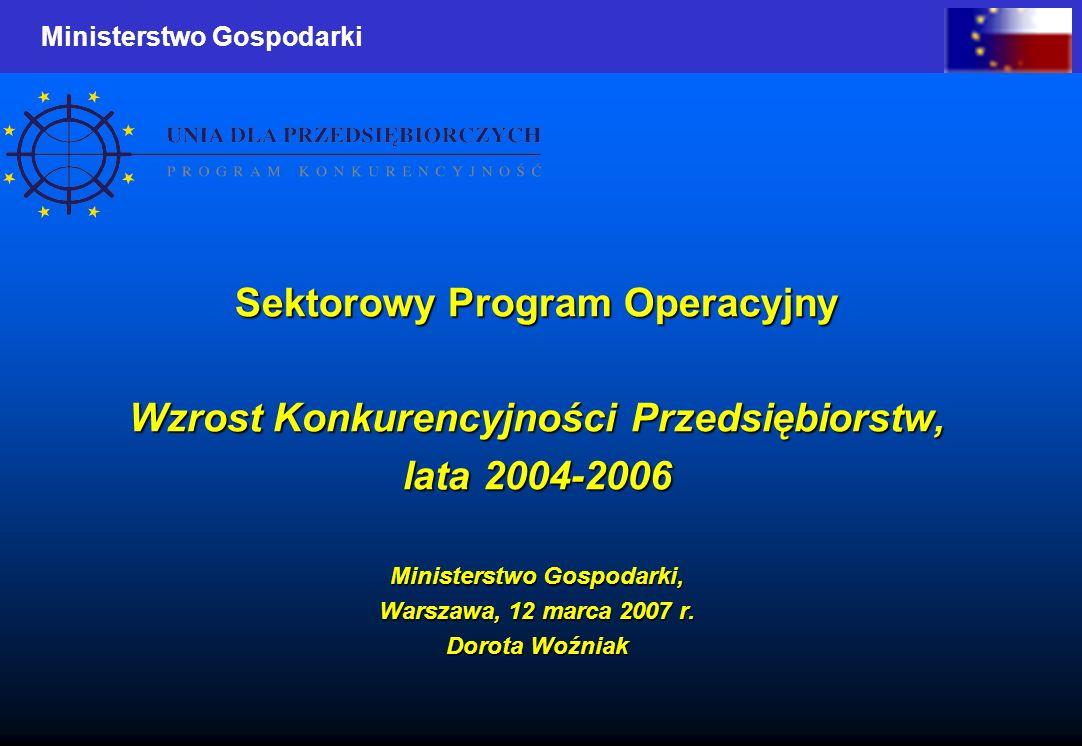 Ministerstwo Gospodarki Sektorowy Program Operacyjny Wzrost Konkurencyjności Przedsiębiorstw, lata 2004-2006 Ministerstwo Gospodarki, Warszawa, 12 mar