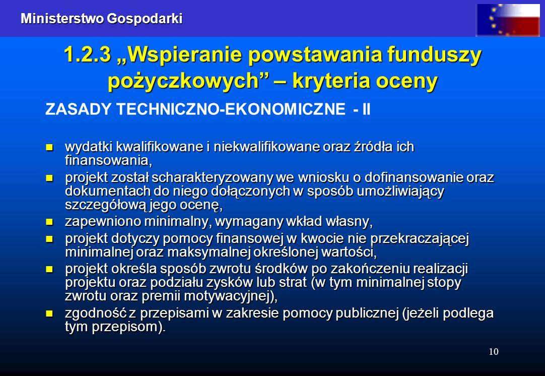 Ministerstwo Gospodarki Ministerstwo Gospodarki 10 1.2.3 Wspieranie powstawania funduszy pożyczkowych – kryteria oceny ZASADY TECHNICZNO-EKONOMICZNE - II wydatki kwalifikowane i niekwalifikowane oraz źródła ich finansowania, wydatki kwalifikowane i niekwalifikowane oraz źródła ich finansowania, projekt został scharakteryzowany we wniosku o dofinansowanie oraz dokumentach do niego dołączonych w sposób umożliwiający szczegółową jego ocenę, projekt został scharakteryzowany we wniosku o dofinansowanie oraz dokumentach do niego dołączonych w sposób umożliwiający szczegółową jego ocenę, zapewniono minimalny, wymagany wkład własny, zapewniono minimalny, wymagany wkład własny, projekt dotyczy pomocy finansowej w kwocie nie przekraczającej minimalnej oraz maksymalnej określonej wartości, projekt dotyczy pomocy finansowej w kwocie nie przekraczającej minimalnej oraz maksymalnej określonej wartości, projekt określa sposób zwrotu środków po zakończeniu realizacji projektu oraz podziału zysków lub strat (w tym minimalnej stopy zwrotu oraz premii motywacyjnej), projekt określa sposób zwrotu środków po zakończeniu realizacji projektu oraz podziału zysków lub strat (w tym minimalnej stopy zwrotu oraz premii motywacyjnej), zgodność z przepisami w zakresie pomocy publicznej (jeżeli podlega tym przepisom).