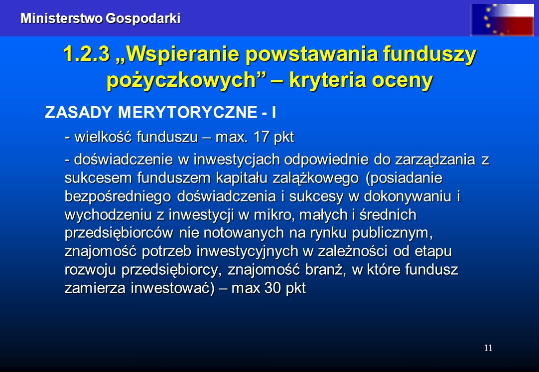 Ministerstwo Gospodarki Ministerstwo Gospodarki 11 1.2.3 Wspieranie powstawania funduszy pożyczkowych – kryteria oceny ZASADY MERYTORYCZNE - I - wielkość funduszu – max.