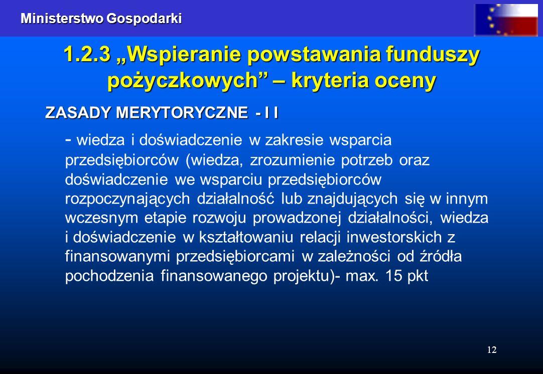 Ministerstwo Gospodarki Ministerstwo Gospodarki 12 1.2.3 Wspieranie powstawania funduszy pożyczkowych – kryteria oceny ZASADY MERYTORYCZNE - I I - wiedza i doświadczenie w zakresie wsparcia przedsiębiorców (wiedza, zrozumienie potrzeb oraz doświadczenie we wsparciu przedsiębiorców rozpoczynających działalność lub znajdujących się w innym wczesnym etapie rozwoju prowadzonej działalności, wiedza i doświadczenie w kształtowaniu relacji inwestorskich z finansowanymi przedsiębiorcami w zależności od źródła pochodzenia finansowanego projektu)- max.