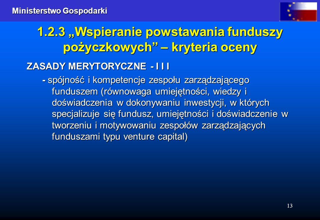 Ministerstwo Gospodarki Ministerstwo Gospodarki 13 1.2.3 Wspieranie powstawania funduszy pożyczkowych – kryteria oceny ZASADY MERYTORYCZNE - I I I - spójność i kompetencje zespołu zarządzającego funduszem (równowaga umiejętności, wiedzy i doświadczenia w dokonywaniu inwestycji, w których specjalizuje się fundusz, umiejętności i doświadczenie w tworzeniu i motywowaniu zespołów zarządzających funduszami typu venture capital)