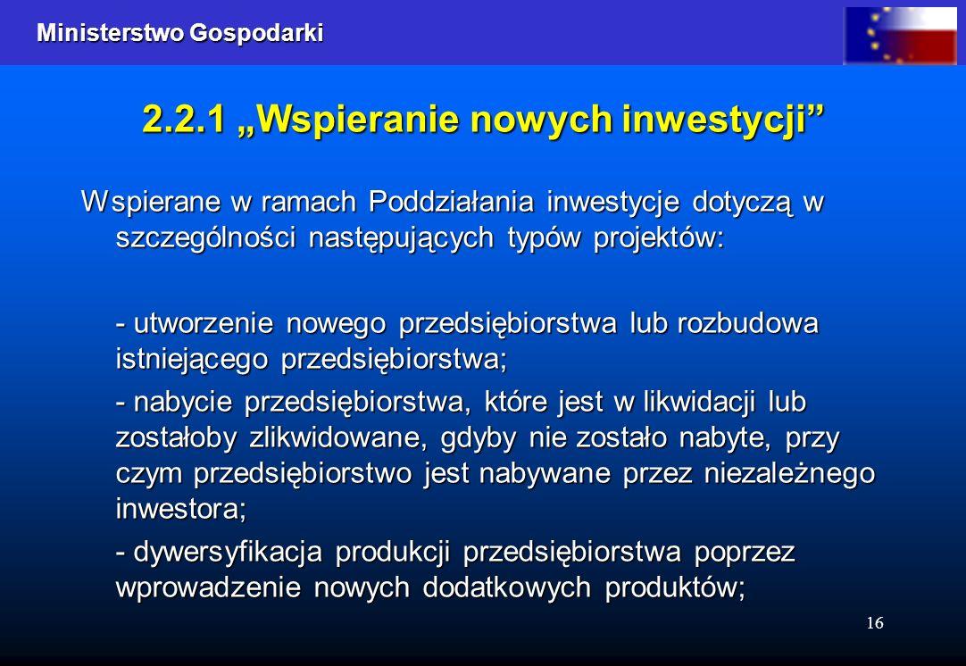 Ministerstwo Gospodarki Ministerstwo Gospodarki 16 2.2.1 Wspieranie nowych inwestycji Wspierane w ramach Poddziałania inwestycje dotyczą w szczególnoś