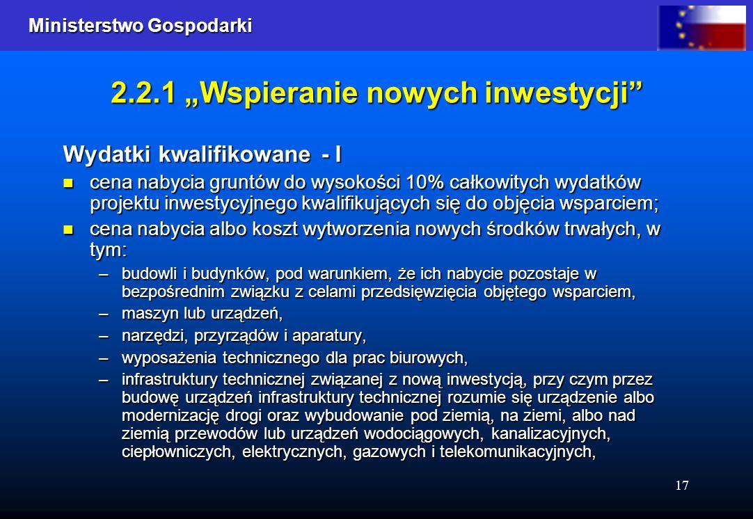 Ministerstwo Gospodarki Ministerstwo Gospodarki 17 2.2.1 Wspieranie nowych inwestycji Wydatki kwalifikowane - I cena nabycia gruntów do wysokości 10%