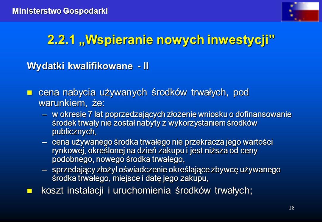 Ministerstwo Gospodarki Ministerstwo Gospodarki 18 2.2.1 Wspieranie nowych inwestycji Wydatki kwalifikowane - II cena nabycia używanych środków trwały