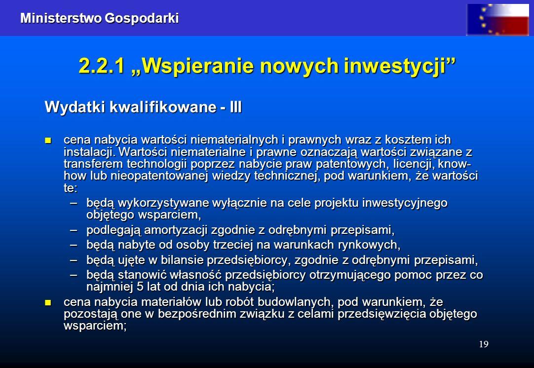 Ministerstwo Gospodarki Ministerstwo Gospodarki 19 2.2.1 Wspieranie nowych inwestycji Wydatki kwalifikowane - III cena nabycia wartości niematerialnych i prawnych wraz z kosztem ich instalacji.