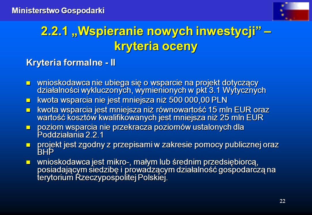 Ministerstwo Gospodarki Ministerstwo Gospodarki 22 2.2.1 Wspieranie nowych inwestycji – kryteria oceny Kryteria formalne - II wnioskodawca nie ubiega się o wsparcie na projekt dotyczący działalności wykluczonych, wymienionych w pkt 3.1 Wytycznych wnioskodawca nie ubiega się o wsparcie na projekt dotyczący działalności wykluczonych, wymienionych w pkt 3.1 Wytycznych kwota wsparcia nie jest mniejsza niż 500 000,00 PLN kwota wsparcia nie jest mniejsza niż 500 000,00 PLN kwota wsparcia jest mniejsza niż równowartość 15 mln EUR oraz wartość kosztów kwalifikowanych jest mniejsza niż 25 mln EUR kwota wsparcia jest mniejsza niż równowartość 15 mln EUR oraz wartość kosztów kwalifikowanych jest mniejsza niż 25 mln EUR poziom wsparcia nie przekracza poziomów ustalonych dla Poddziałania 2.2.1 poziom wsparcia nie przekracza poziomów ustalonych dla Poddziałania 2.2.1 projekt jest zgodny z przepisami w zakresie pomocy publicznej oraz BHP projekt jest zgodny z przepisami w zakresie pomocy publicznej oraz BHP wnioskodawca jest mikro-, małym lub średnim przedsiębiorcą, posiadającym siedzibę i prowadzącym działalność gospodarczą na terytorium Rzeczypospolitej Polskiej.