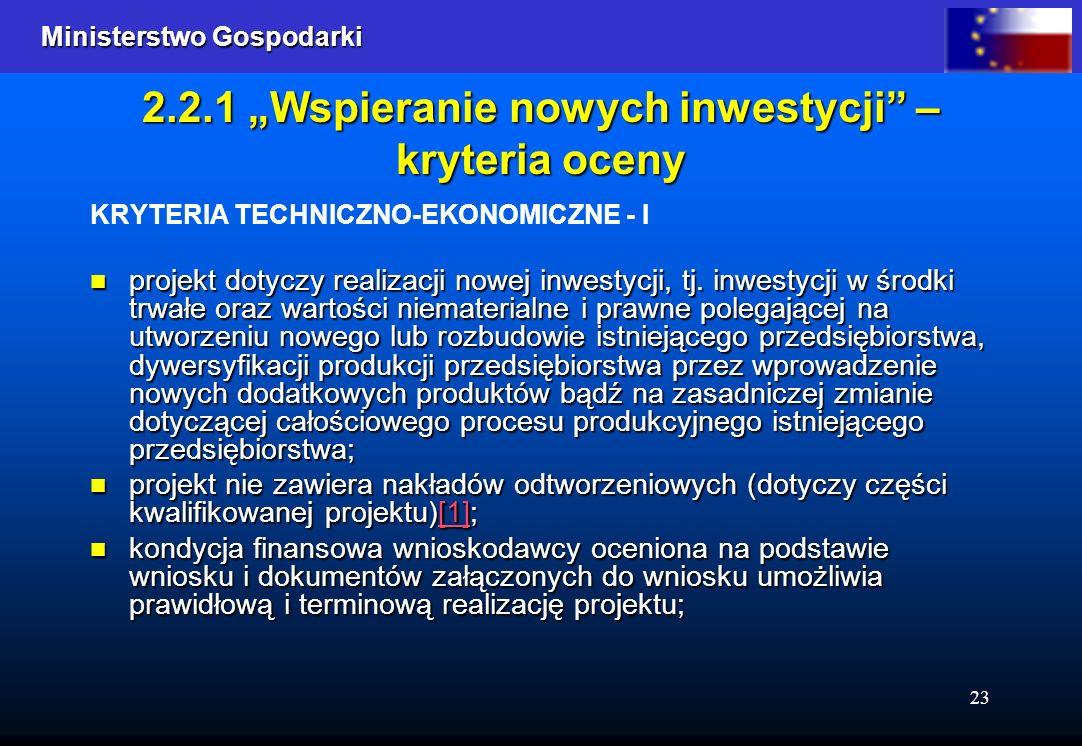 Ministerstwo Gospodarki Ministerstwo Gospodarki 23 2.2.1 Wspieranie nowych inwestycji – kryteria oceny KRYTERIA TECHNICZNO-EKONOMICZNE - I projekt dotyczy realizacji nowej inwestycji, tj.