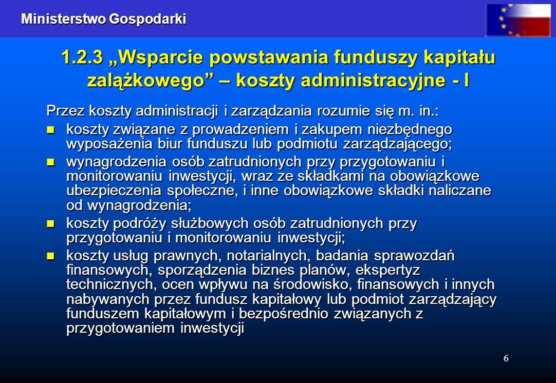 Ministerstwo Gospodarki Ministerstwo Gospodarki 6 1.2.3 Wsparcie powstawania funduszy kapitału zalążkowego – koszty administracyjne - I Przez koszty a