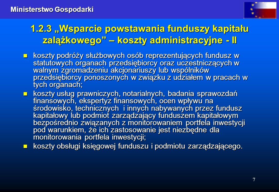 Ministerstwo Gospodarki Ministerstwo Gospodarki 7 1.2.3 Wsparcie powstawania funduszy kapitału zalążkowego – koszty administracyjne - II koszty podróży służbowych osób reprezentujących fundusz w statutowych organach przedsiębiorcy oraz uczestniczących w walnym zgromadzeniu akcjonariuszy lub wspólników przedsiębiorcy ponoszonych w związku z udziałem w pracach w tych organach; koszty podróży służbowych osób reprezentujących fundusz w statutowych organach przedsiębiorcy oraz uczestniczących w walnym zgromadzeniu akcjonariuszy lub wspólników przedsiębiorcy ponoszonych w związku z udziałem w pracach w tych organach; koszty usług prawniczych, notarialnych, badania sprawozdań finansowych, ekspertyz finansowych, ocen wpływu na środowisko, technicznych i innych nabywanych przez fundusz kapitałowy lub podmiot zarządzający funduszem kapitałowym bezpośrednio związanych z monitorowaniem portfela inwestycji pod warunkiem, że ich zastosowanie jest niezbędne dla monitorowania portfela inwestycji; koszty usług prawniczych, notarialnych, badania sprawozdań finansowych, ekspertyz finansowych, ocen wpływu na środowisko, technicznych i innych nabywanych przez fundusz kapitałowy lub podmiot zarządzający funduszem kapitałowym bezpośrednio związanych z monitorowaniem portfela inwestycji pod warunkiem, że ich zastosowanie jest niezbędne dla monitorowania portfela inwestycji; koszty obsługi księgowej funduszu i podmiotu zarządzającego.