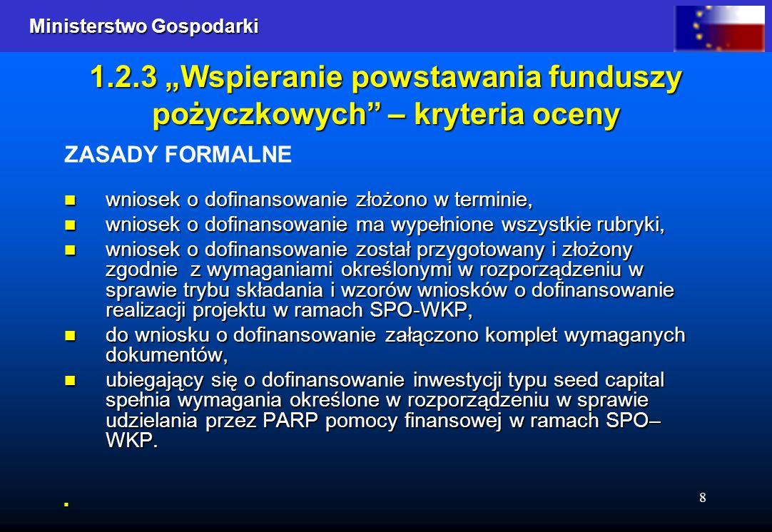 Ministerstwo Gospodarki Ministerstwo Gospodarki 8 1.2.3 Wspieranie powstawania funduszy pożyczkowych – kryteria oceny ZASADY FORMALNE wniosek o dofinansowanie złożono w terminie, wniosek o dofinansowanie złożono w terminie, wniosek o dofinansowanie ma wypełnione wszystkie rubryki, wniosek o dofinansowanie ma wypełnione wszystkie rubryki, wniosek o dofinansowanie został przygotowany i złożony zgodnie z wymaganiami określonymi w rozporządzeniu w sprawie trybu składania i wzorów wniosków o dofinansowanie realizacji projektu w ramach SPO-WKP, wniosek o dofinansowanie został przygotowany i złożony zgodnie z wymaganiami określonymi w rozporządzeniu w sprawie trybu składania i wzorów wniosków o dofinansowanie realizacji projektu w ramach SPO-WKP, do wniosku o dofinansowanie załączono komplet wymaganych dokumentów, do wniosku o dofinansowanie załączono komplet wymaganych dokumentów, ubiegający się o dofinansowanie inwestycji typu seed capital spełnia wymagania określone w rozporządzeniu w sprawie udzielania przez PARP pomocy finansowej w ramach SPO– WKP.